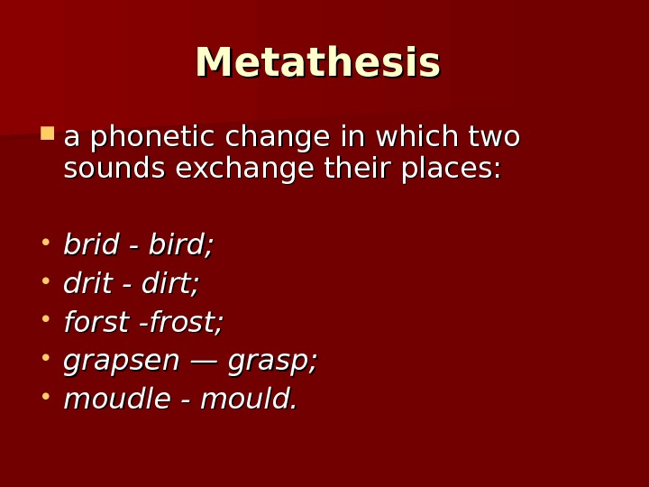 Metathesis a phonetic change in which two sounds exchange their places:  • brid - bird;