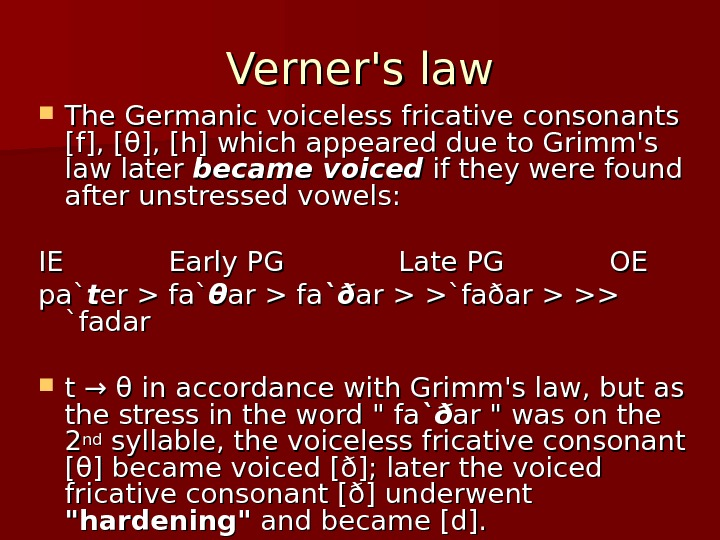 Verner's law The Germanic voiceless fricative consonants [f], [θ], [h] which appeared due to Grimm's law