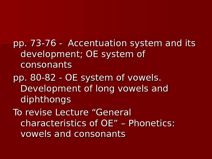 pp. 73 -76 - Accentuation system and its development; OE system of consonants pp. 80 -82