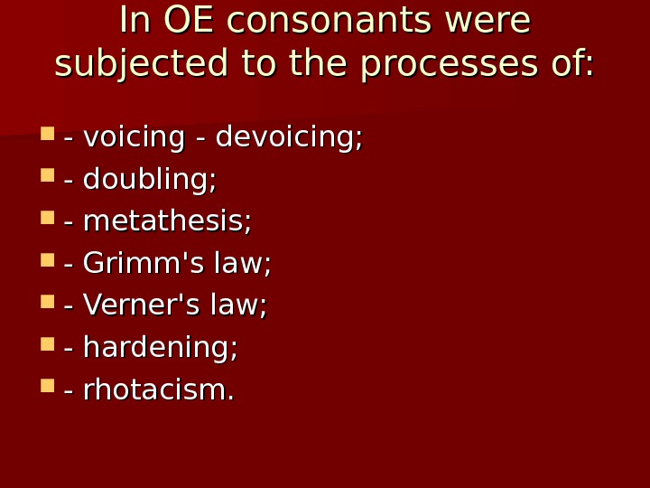 In OE consonants were subjected to the processes of:  - voicing - devoicing;  -