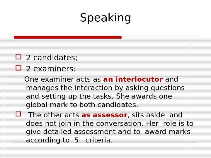 Speaking 2 candidates;  2 examiners:  One examiner acts as an interlocutor and manages the