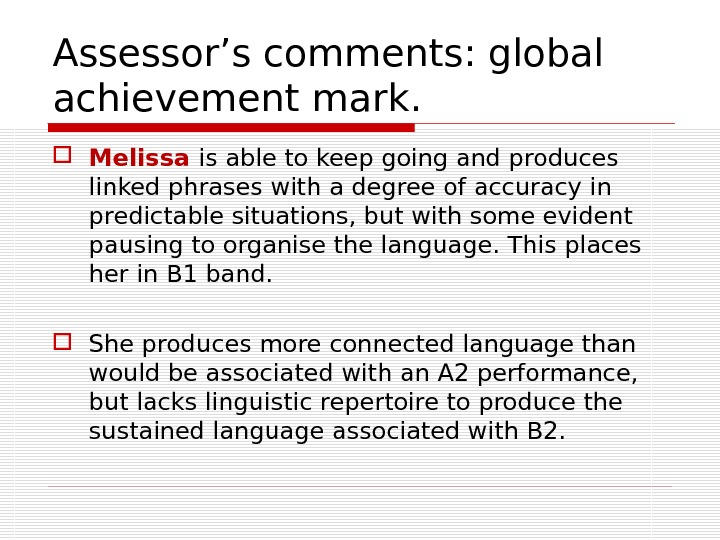 Assessor's comments: global achievement mark.  Melissa is able to keep going and produces linked phrases
