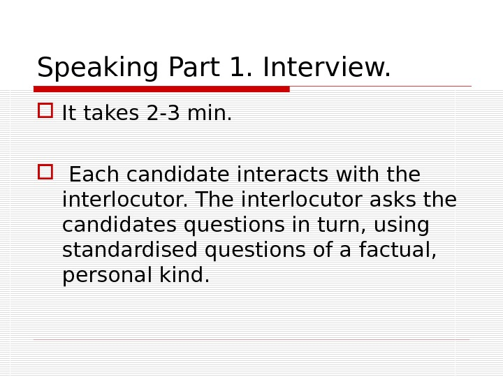 Speaking Part 1. Interview.  It takes 2 -3 min. Each candidate interacts with the interlocutor.