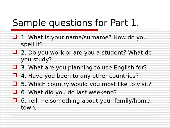 Sample questions for Part 1. What is your name/surname? How do you spell it?  2.