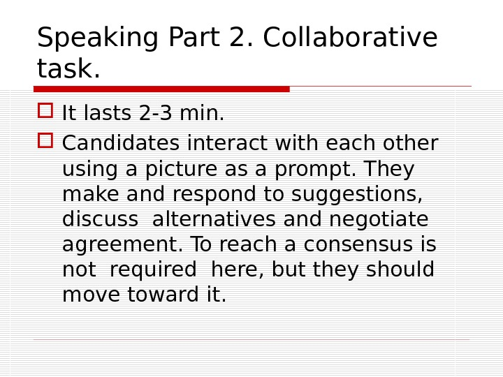 Speaking Part 2. Collaborative task.  It lasts 2 -3 min.  Candidates interact with each