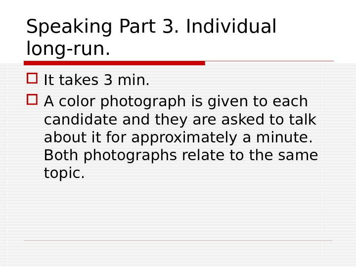 Speaking Part 3. Individual long-run.  It takes 3 min.  A color photograph is given