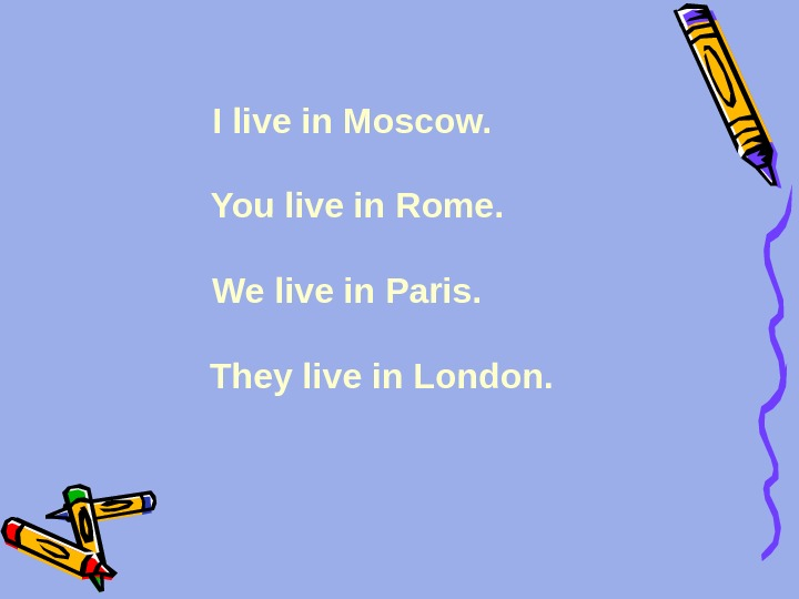 I live in Moscow.  You live in Rome. We live in Paris.   They