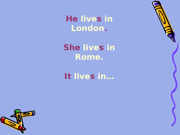 He live s in London.  She live s in Rome. It live s in…