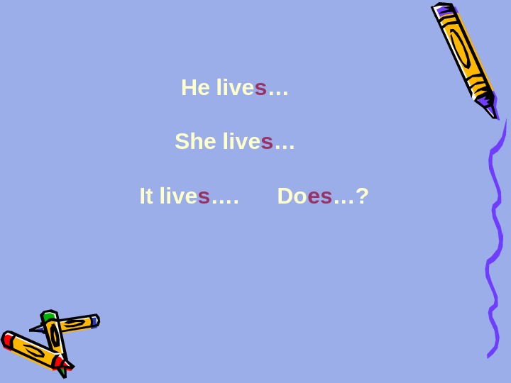 He live s … She live s …   It live s ….  Do
