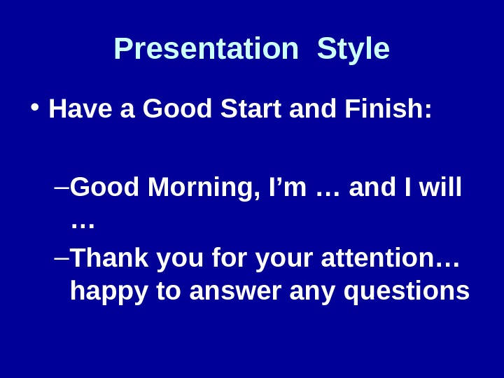 Presentation Style • Have a Good Start and Finish: – Good Morning, I'm … and I