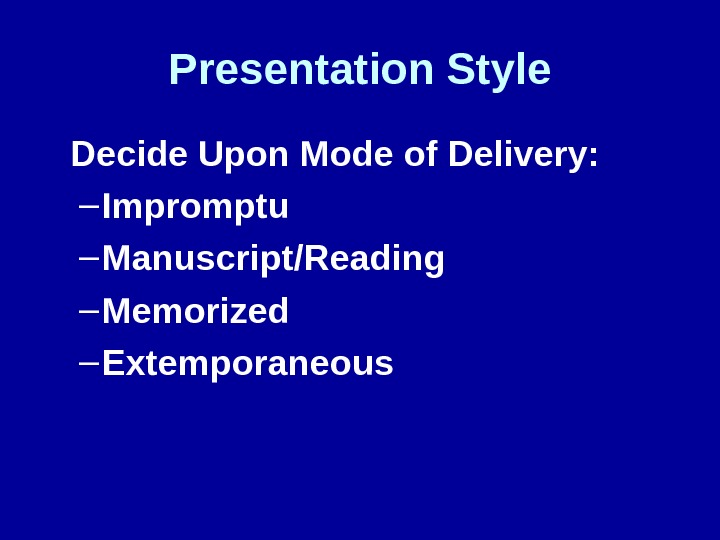 Presentation Style Decide Upon Mode of Delivery: – Impromptu – Manuscript/Reading – Memorized – Extemporaneous