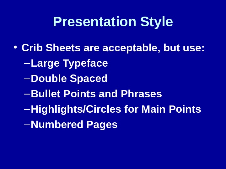 Presentation Style • Crib Sheets are acceptable, but use: – Large Typeface – Double Spaced –