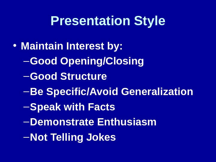 Presentation Style • Maintain Interest by: – Good Opening/Closing – Good Structure – Be Specific/Avoid Generalization