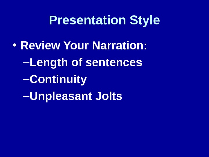Presentation Style • Review Your Narration: – Length of sentences – Continuity – Unpleasant Jolts