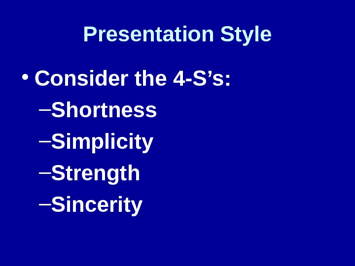 Presentation Style • Consider the 4 -S's: – Shortness – Simplicity – Strength – Sincerity