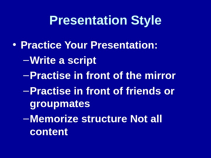 Presentation Style • Practice Your Presentation: – Write a script – Practise in front of the