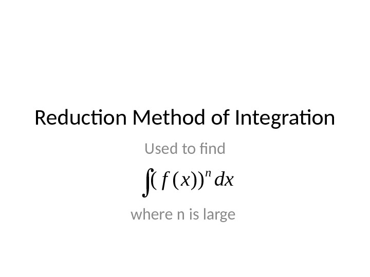 Reduction Method of Integration Used to find where n is large dxxf n ))((