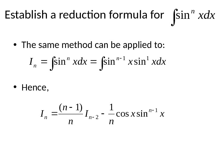 Establish a reduction formula for  • The same method can be applied to:  •