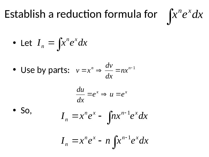 Establish a reduction formula for  • Let • Use by parts:  • So, dxex