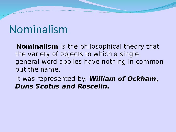 Nominalism is the philosophical theory that the variety of objects to which a single general word