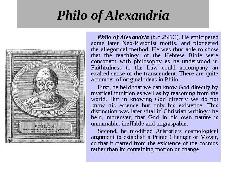 Philo of Alexandria (b. c. 25 BC). He anticipated some later Neo-Platonist motifs,  and pioneered