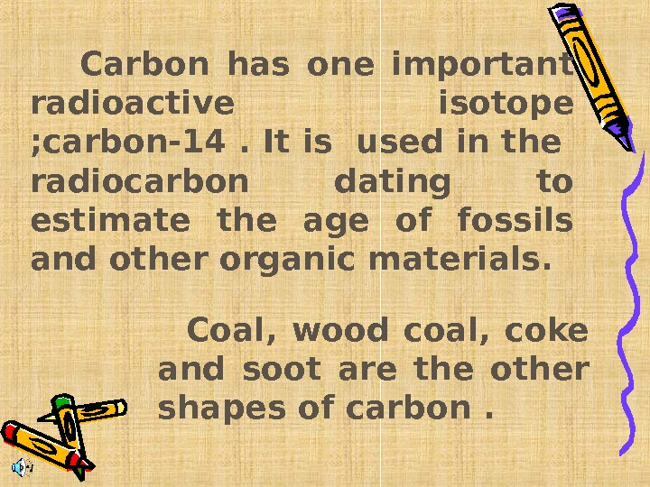 Carbon has one important radioactive  isotope ; carbon-14. It is used in the