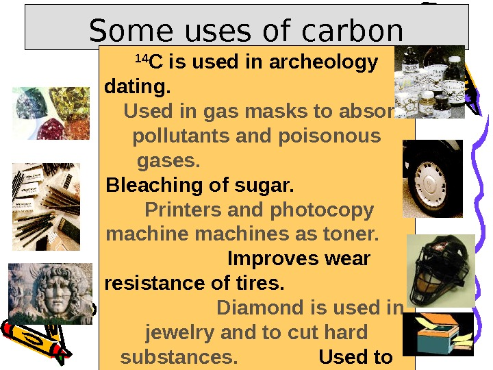 Some uses of carbon 14 C is used in archeology dating.     Used