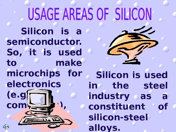 Silicon is a semiconductor.  So,  it is used to make microchips for