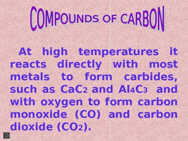 At high temperatures it reacts directly with most metals to form carbides,  such as