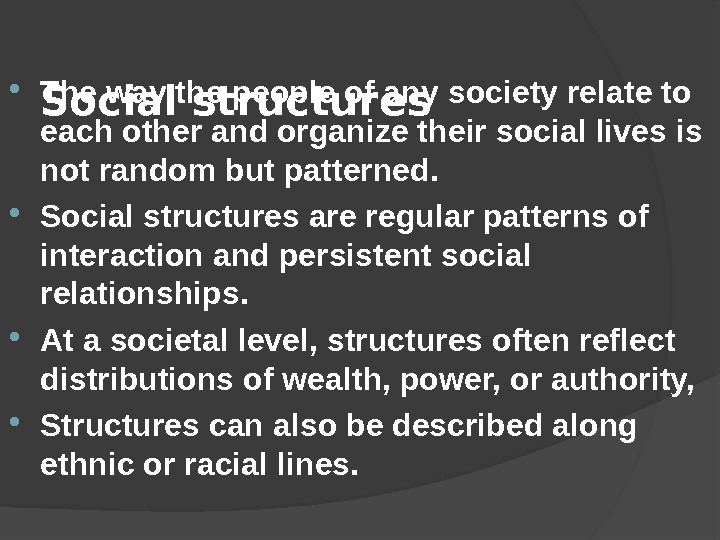 Social structures The way the people of any society relate to each other and organize their