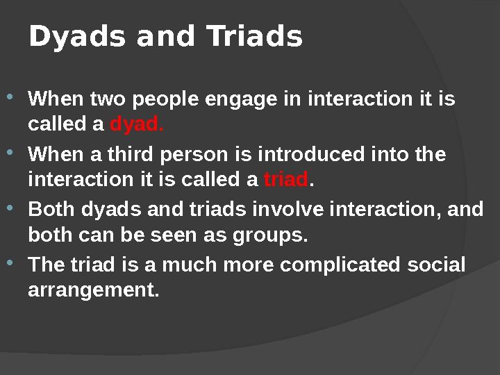 Dyads and Triads  When two people engage in interaction it is called a dyad.