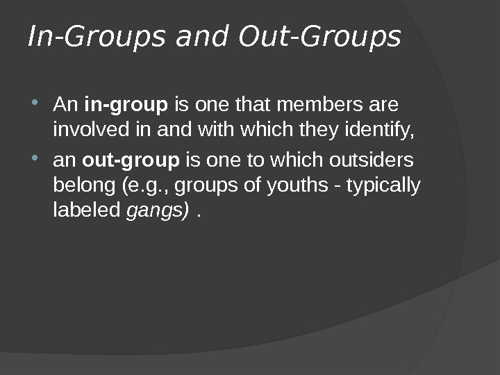 In-Groups and Out-Groups  An in-group is one that members are involved in and with which