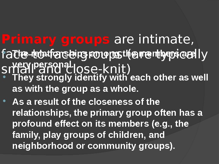 Primary groups are intimate,  face-to-face groups (are typically small and close-knit) The relationships among the