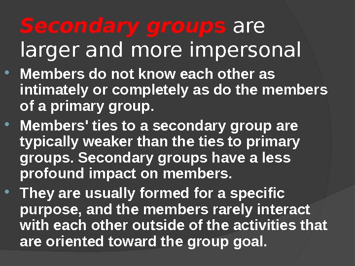 Secondary group s are larger and more impersonal Members do not know each other as intimately