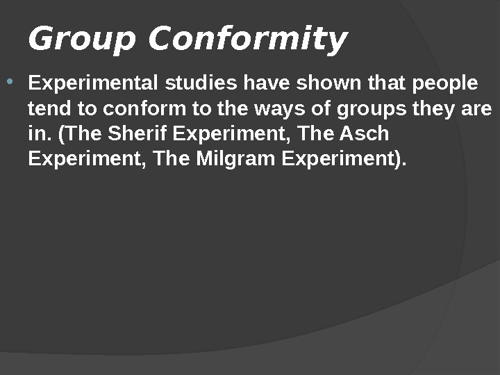 Group Conformity  Experimental studies have shown that people tend to conform to the ways of