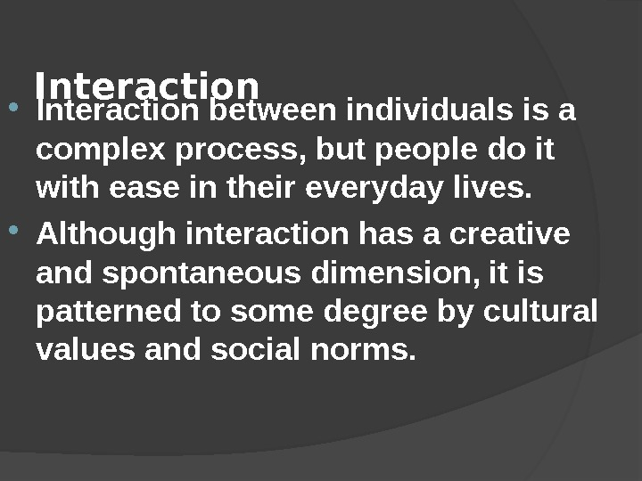 Interaction between individuals is a complex process, but people do it with ease in their everyday