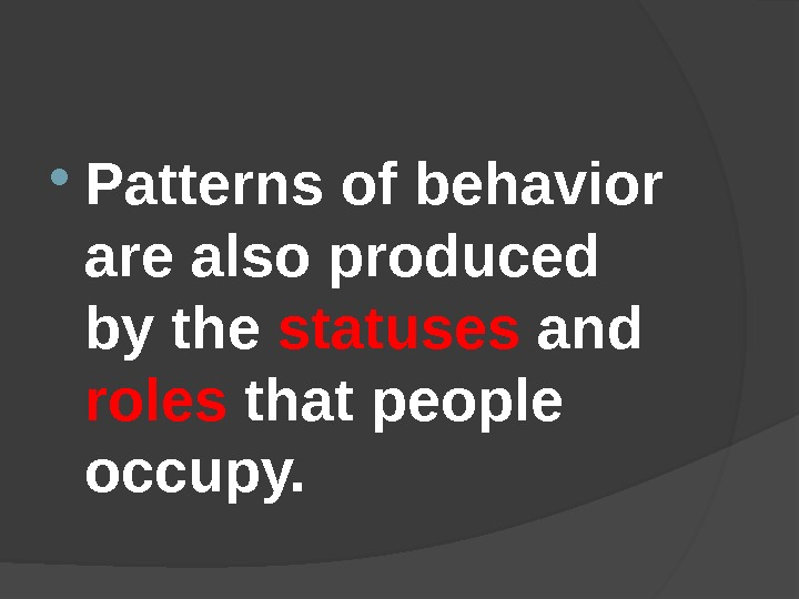 Patterns of behavior are also produced by the statuses and roles that people occupy.