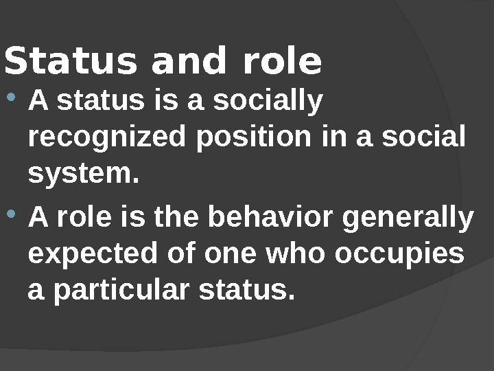 Status and role  A status is a socially recognized position in a social system.