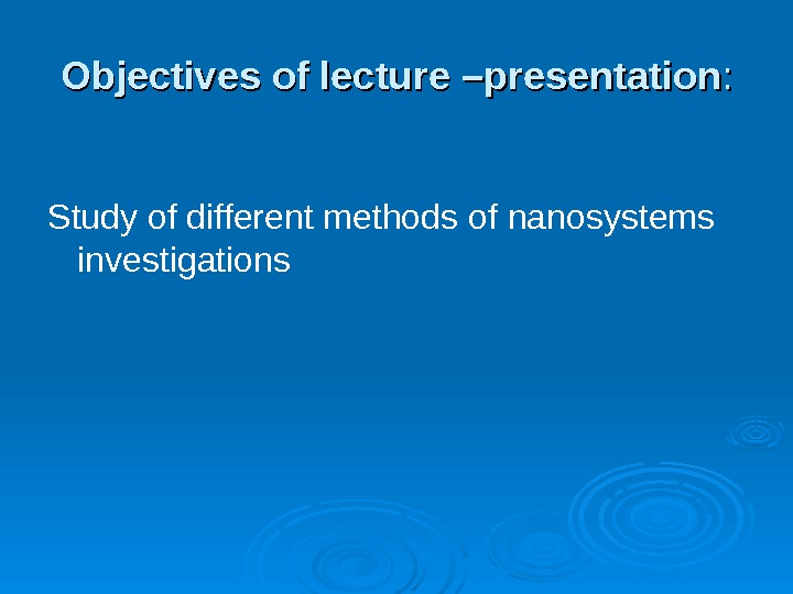 Objectives of lecture  –presentation : : Study of different methods of nanosystems investigations