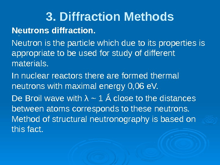 3. Diffraction Methods. Neutrons diffraction. Neutron is the particle which due to its properties is appropriate