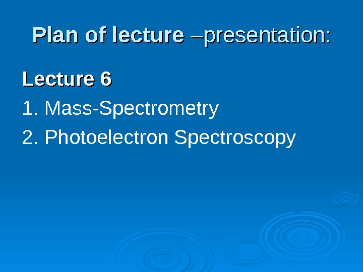 Plan of lecture  –presentation: Lecture 66 1. Mass-Spectrometry 2. Photoelectron Spectroscopy
