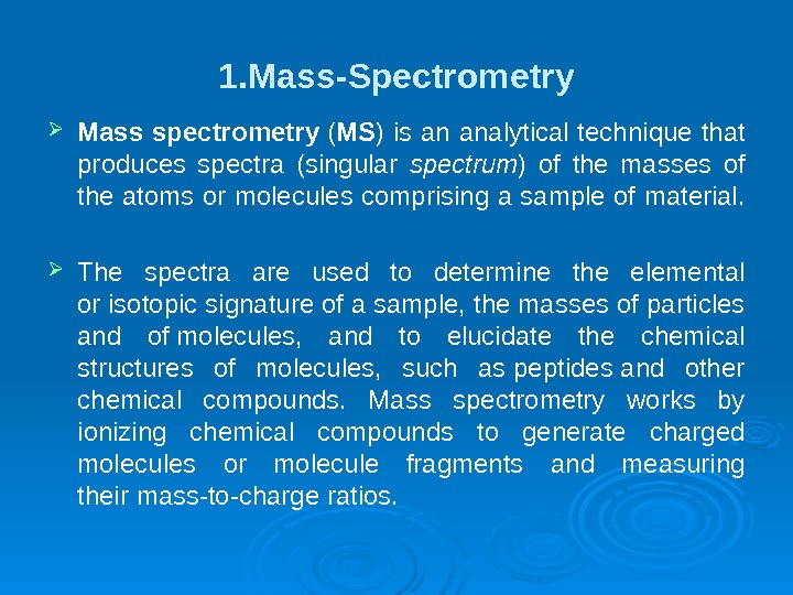 1. Mass-Spectrometry Mass spectrometry ( MS ) is an analytical technique that produces spectra (singular spectrum