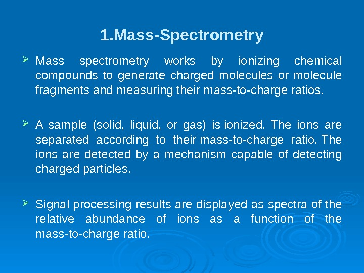 1. Mass-Spectrometry Mass spectrometry works by ionizing chemical compounds to generate charged molecules or molecule fragments
