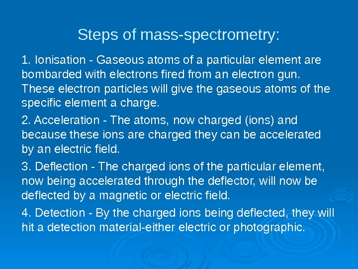 Steps of mass-spectrometry: 1. Ionisation - Gaseous atoms of a particular element are bombarded with electrons