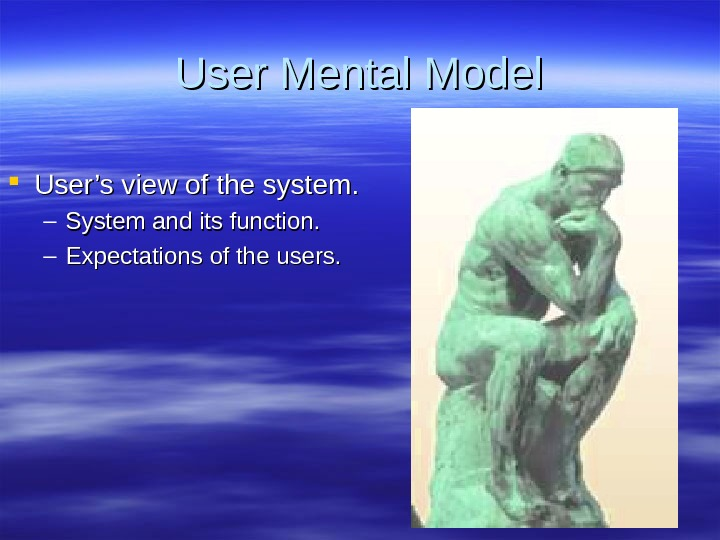 User Mental Model User's view of the system. – System and its function. – Expectations of