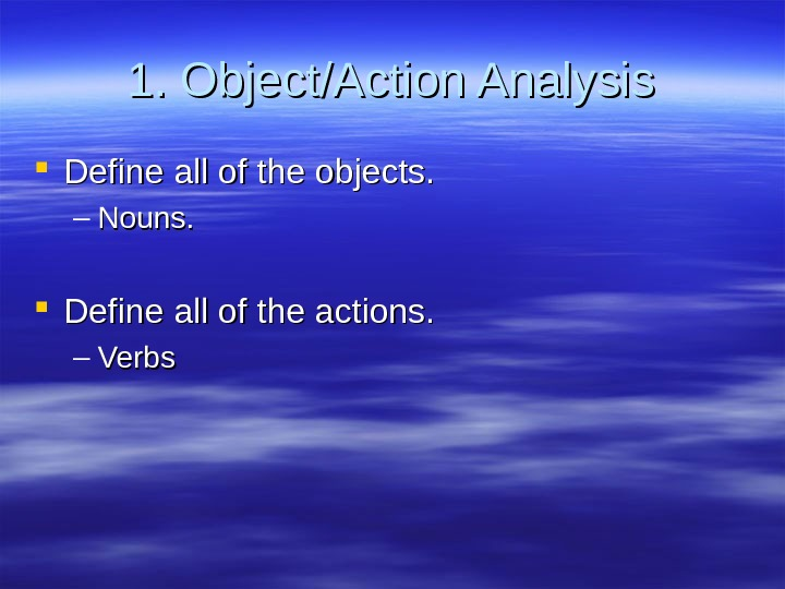 1. Object/Action Analysis Define all of the objects. – Nouns.  Define all of the actions.