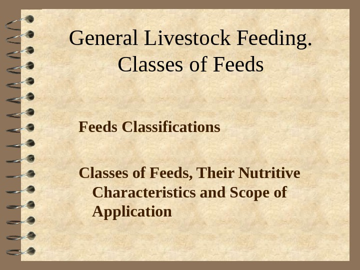 General Livestock Feeding. Classes of Feeds Classifications Classes of Feeds, Their Nutritive Characteristics and