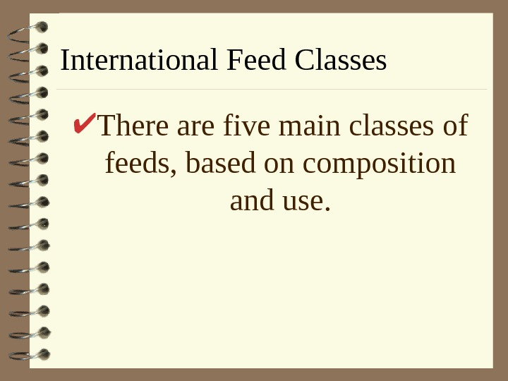 International Feed Classes There are five main classes of feeds, based on composition and