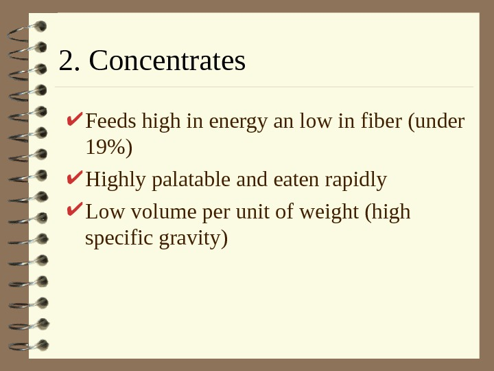 2. Concentrates Feeds high in energy an low in fiber (under 19) Highly palatable