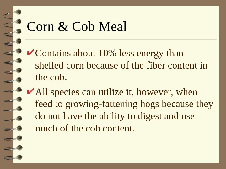 Corn & Cob Meal Contains about 10 less energy than shelled corn because of